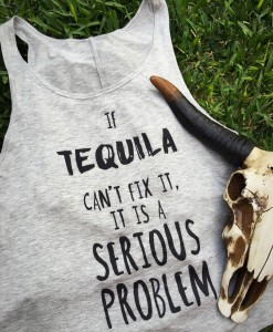If Tequila Cant Fix it , it is a Serious Problem